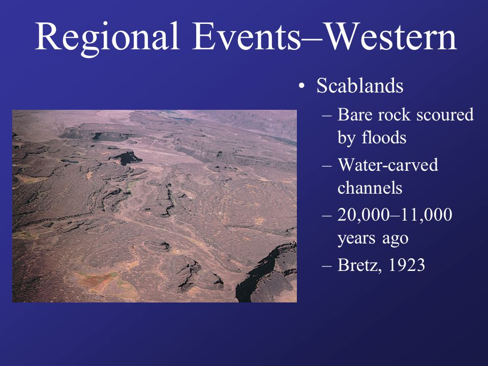 Regional Events–Western Scablands –Bare rock scoured by floods –Water-carved channels –20,000–11,000 years ago –Bretz, 1923