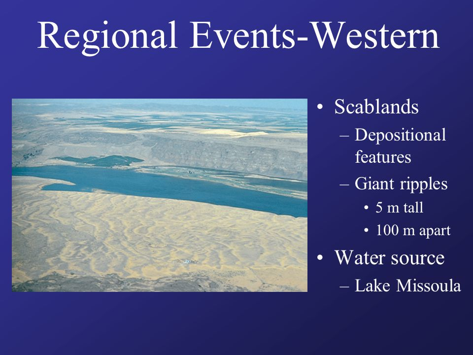 Regional Events-Western Scablands –Depositional features –Giant ripples 5 m tall 100 m apart Water source –Lake Missoula