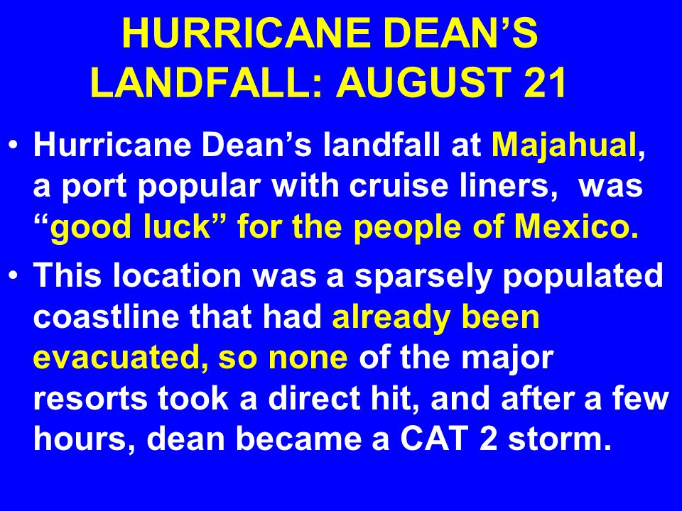 HURRICANE DEAN'S LANDFALL: AUGUST 21 Hurricane Dean's landfall at Majahual, a port popular with cruise liners, was good luck for the people of Mexico.