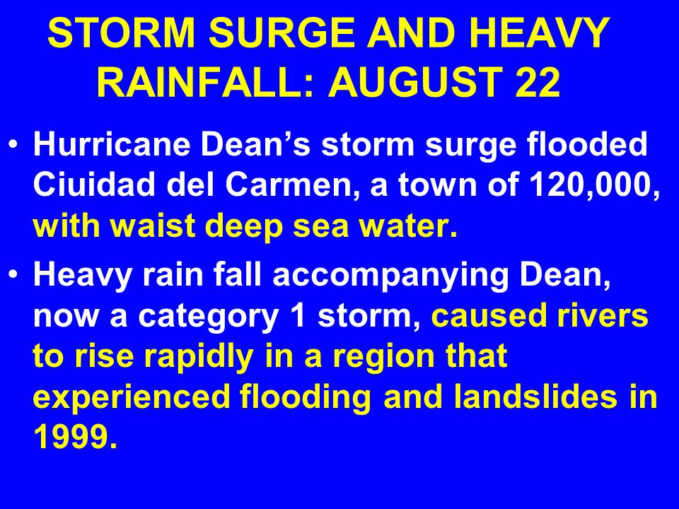 STORM SURGE AND HEAVY RAINFALL: AUGUST 22 Hurricane Dean's storm surge flooded Ciuidad del Carmen, a town of 120,000, with waist deep sea water.