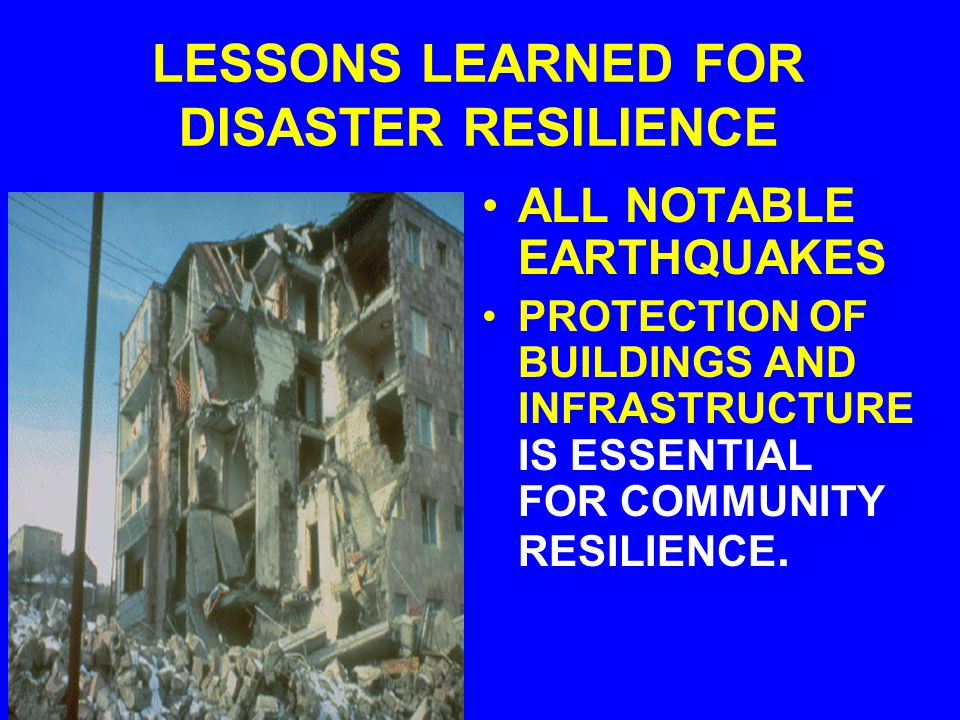 LESSONS LEARNED FOR DISASTER RESILIENCE ALL NOTABLE EARTHQUAKES PROTECTION OF BUILDINGS AND INFRASTRUCTURE IS ESSENTIAL FOR COMMUNITY RESILIENCE.