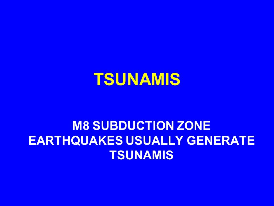 TSUNAMIS M8 SUBDUCTION ZONE EARTHQUAKES USUALLY GENERATE TSUNAMIS