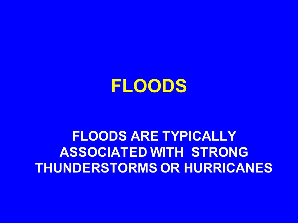 FLOODS FLOODS ARE TYPICALLY ASSOCIATED WITH STRONG THUNDERSTORMS OR HURRICANES