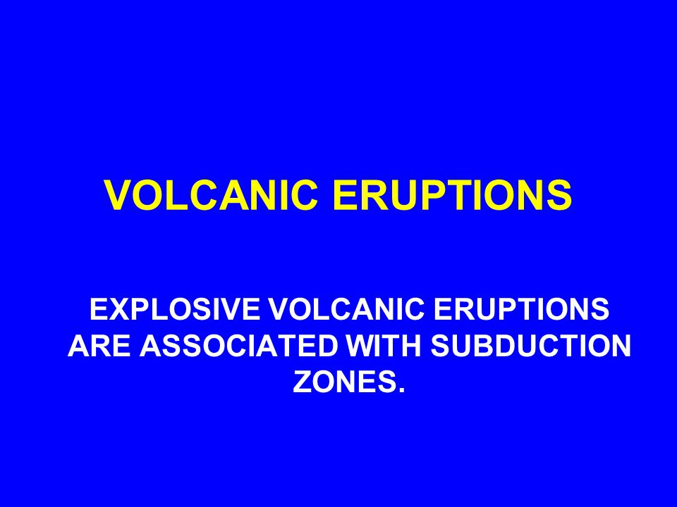 VOLCANIC ERUPTIONS EXPLOSIVE VOLCANIC ERUPTIONS ARE ASSOCIATED WITH SUBDUCTION ZONES.