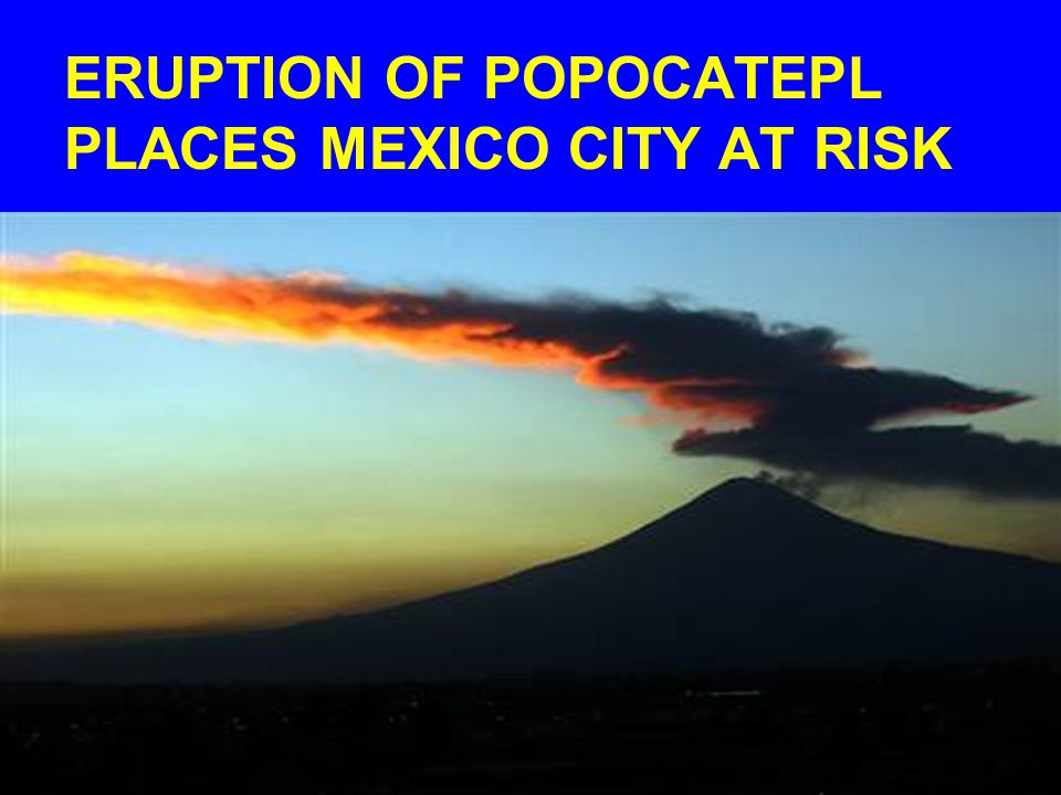 ERUPTION OF POPOCATEPL PLACES MEXICO CITY AT RISK