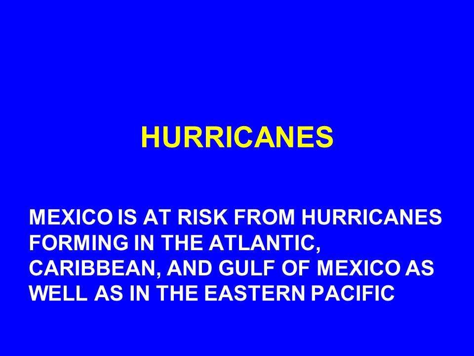 HURRICANES MEXICO IS AT RISK FROM HURRICANES FORMING IN THE ATLANTIC, CARIBBEAN, AND GULF OF MEXICO AS WELL AS IN THE EASTERN PACIFIC