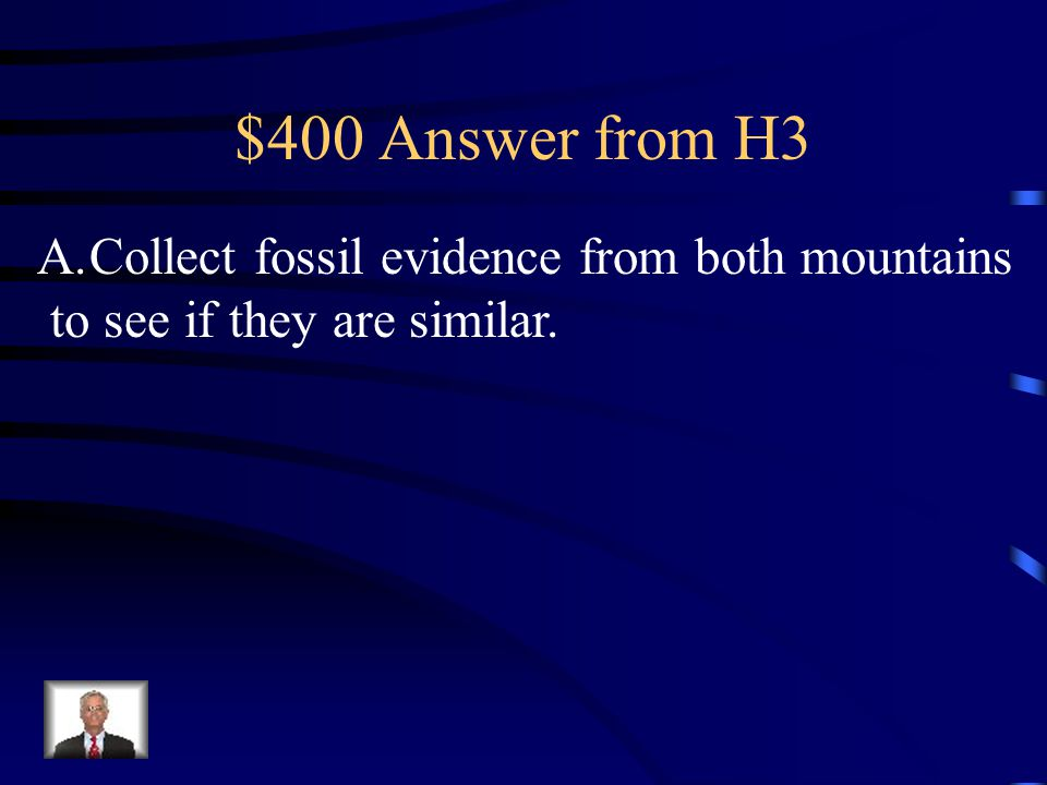 $400 Question from H3 Scientists believe that the mountains on one side of a valley were made at the same time as the mountains on the other side of t