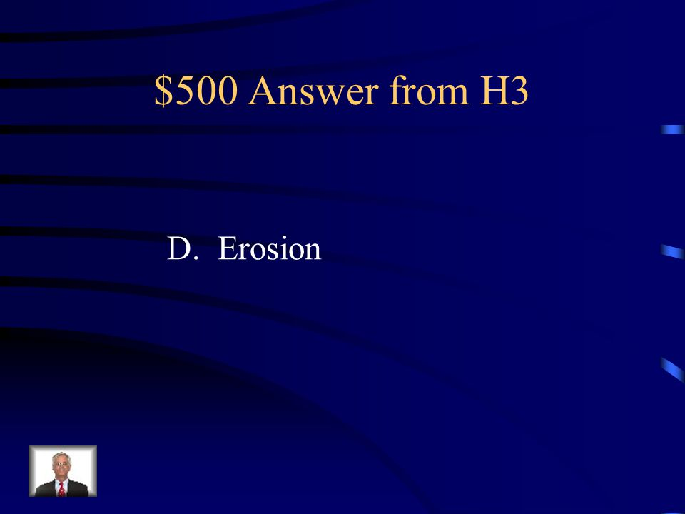 $500 Question from H3 The Colorado River has helped to form the Grand Canyon. Which natural process does the river most directly cause? A.Faulting B.U