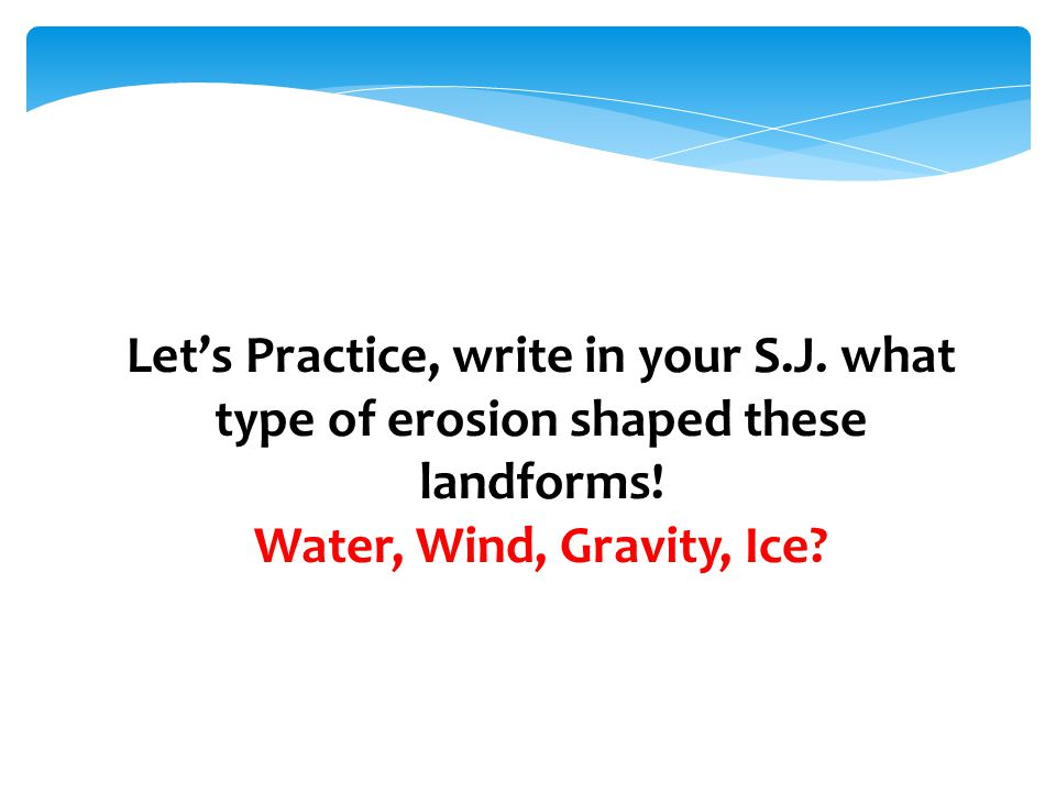 Let's Practice, write in your S.J. what type of erosion shaped these landforms! Water, Wind, Gravity, Ice?