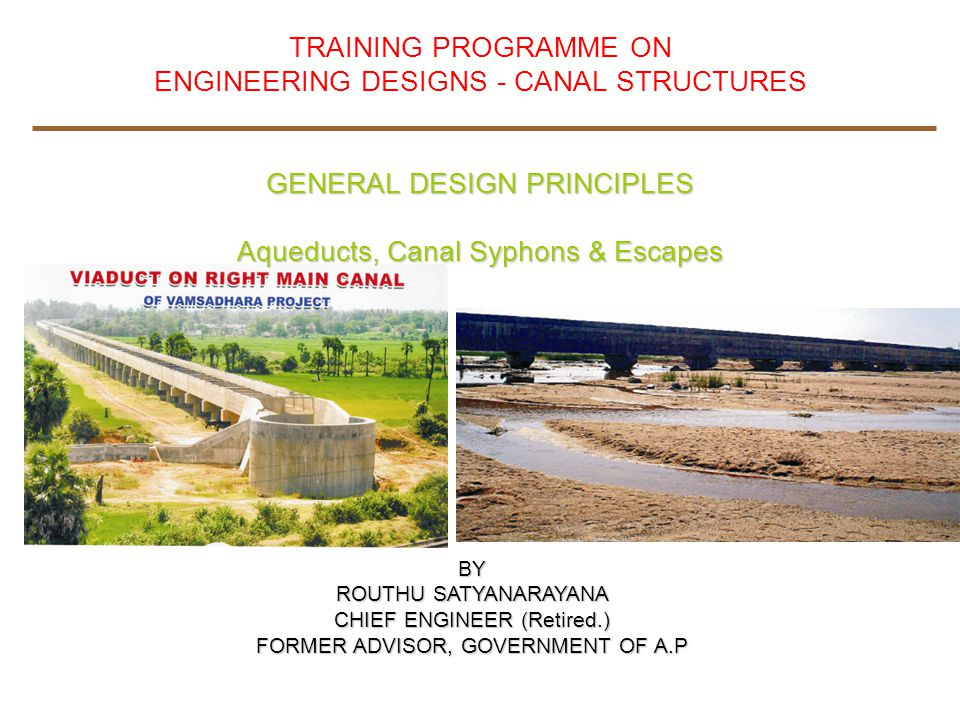 TRAINING PROGRAMME ON ENGINEERING DESIGNS - CANAL STRUCTURES GENERAL DESIGN PRINCIPLES Aqueducts, Canal Syphons & Escapes BY ROUTHU SATYANARAYANA CHIE