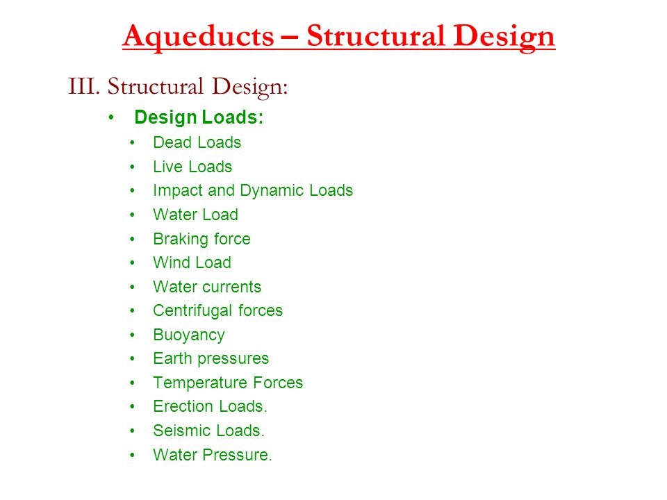 Aqueducts – Structural Design III. Structural Design: Design Loads: Dead Loads Live Loads Impact and Dynamic Loads Water Load Braking force Wind Load