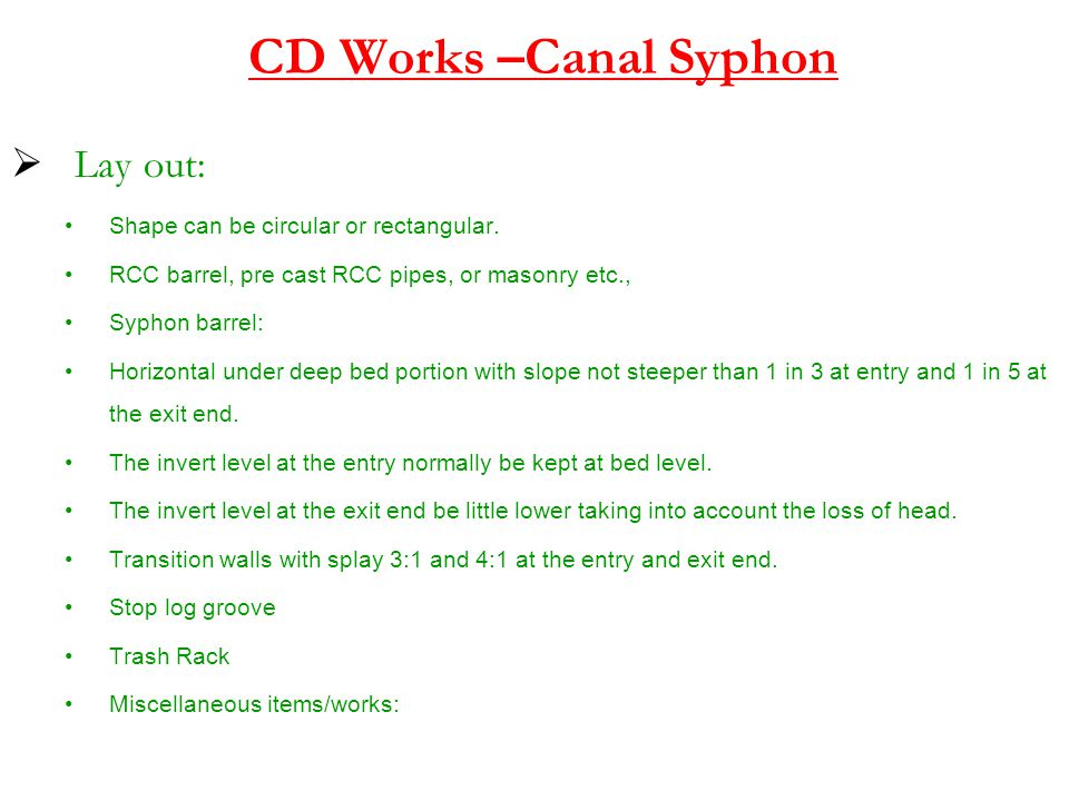 CD Works –Canal Syphon  Lay out: Shape can be circular or rectangular. RCC barrel, pre cast RCC pipes, or masonry etc., Syphon barrel: Horizontal und