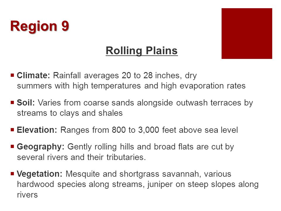 Region 9 Rolling Plains  Climate: Rainfall averages 20 to 28 inches, dry summers with high temperatures and high evaporation rates  Soil: Varies fro