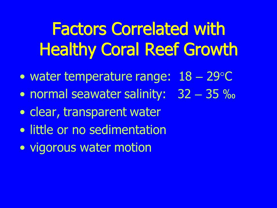 Factors Correlated with Healthy Coral Reef Growth water temperature range: 18 – 29  C normal seawater salinity: 32 – 35 ‰ clear, transparent water little or no sedimentation vigorous water motion