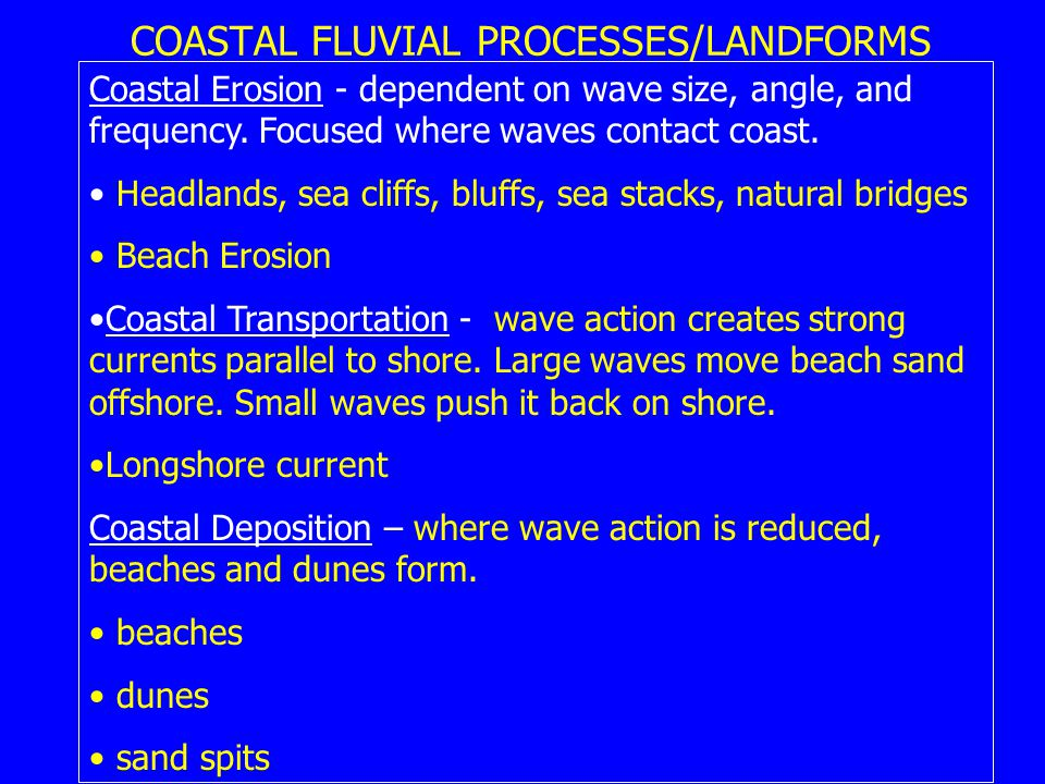 COASTAL FLUVIAL PROCESSES/LANDFORMS Coastal Erosion - dependent on wave size, angle, and frequency.