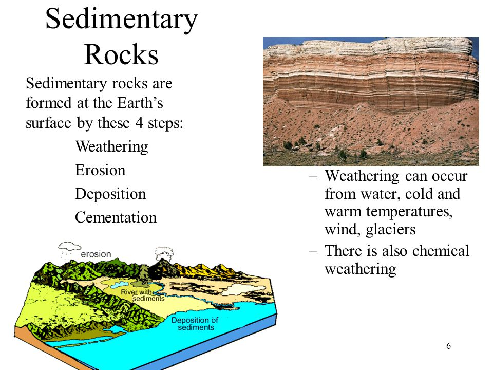 Sedimentary Rocks –Weathering can occur from water, cold and warm temperatures, wind, glaciers –There is also chemical weathering 6 Sedimentary rocks
