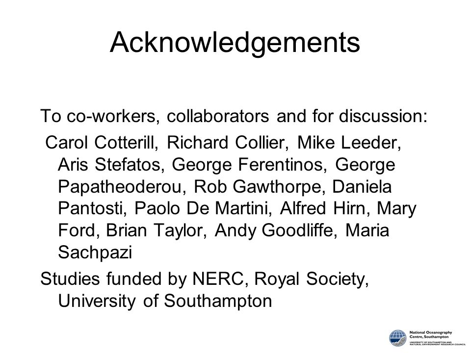 Acknowledgements To co-workers, collaborators and for discussion: Carol Cotterill, Richard Collier, Mike Leeder, Aris Stefatos, George Ferentinos, Geo