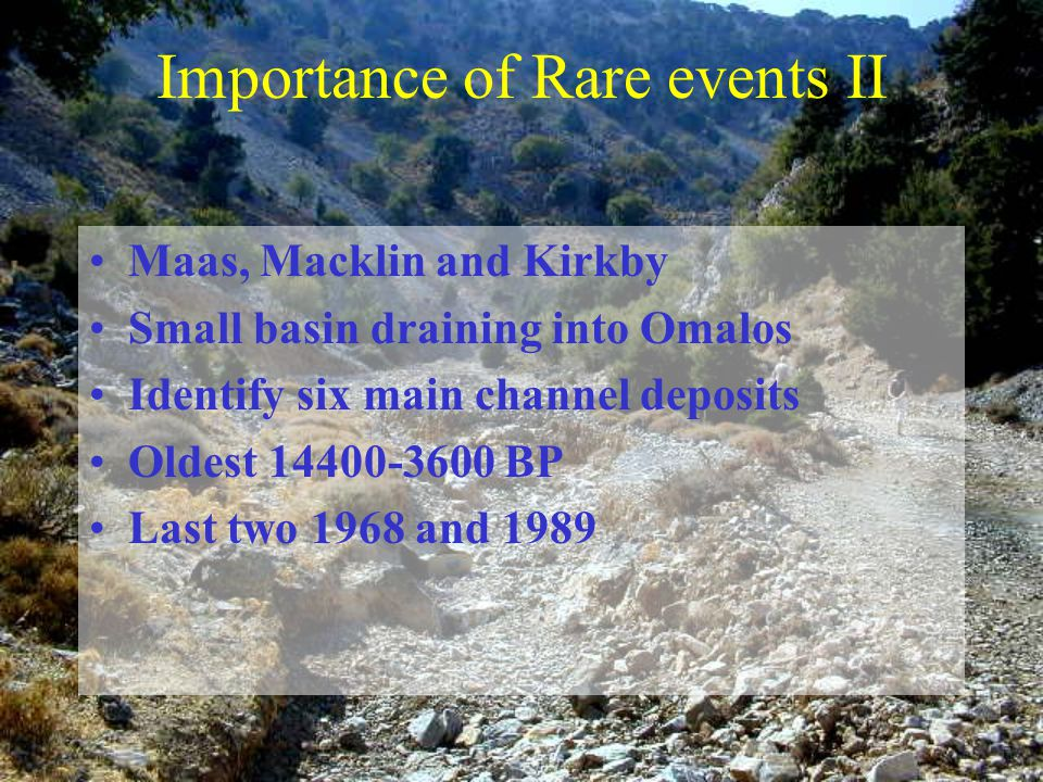 Importance of Rare events II Maas, Macklin and Kirkby Small basin draining into Omalos Identify six main channel deposits Oldest 14400-3600 BP Last two 1968 and 1989
