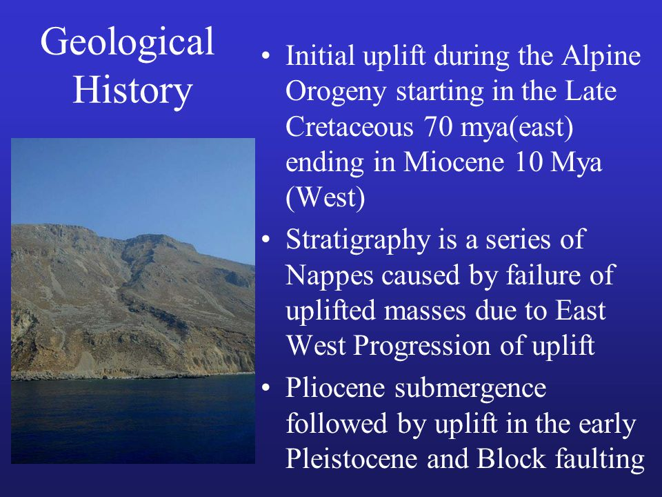 Geological History Initial uplift during the Alpine Orogeny starting in the Late Cretaceous 70 mya(east) ending in Miocene 10 Mya (West) Stratigraphy is a series of Nappes caused by failure of uplifted masses due to East West Progression of uplift Pliocene submergence followed by uplift in the early Pleistocene and Block faulting