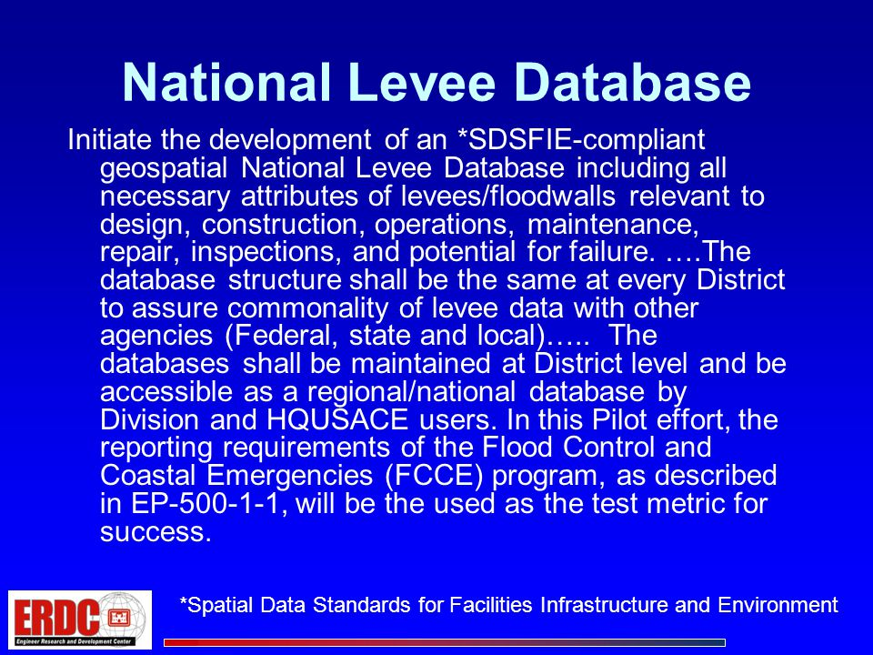 National Levee Database Initiate the development of an *SDSFIE-compliant geospatial National Levee Database including all necessary attributes of levees/floodwalls relevant to design, construction, operations, maintenance, repair, inspections, and potential for failure.