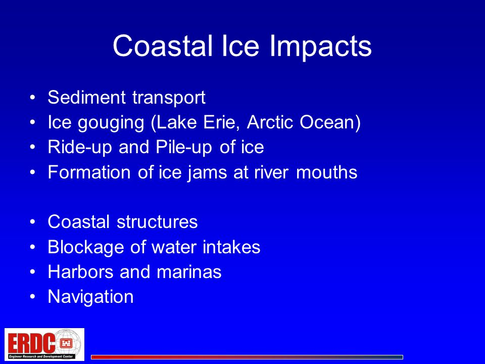 Ice Impacts on Coastal Structures Ice Ride-up and Pile-up Dramatic impacts, little guidance Freeze-Thaw Impacts on Armor Stone Installation integrity Pile Uplift Changing Water Levels –Rising water levels: plucking –Falling water levels Ice rests on riprap Ice Forces Relatively well understood; guidance for narrow structures –Narrow and wide structures; vertical and sloped –Crushing, buckling, bending, ice fracture