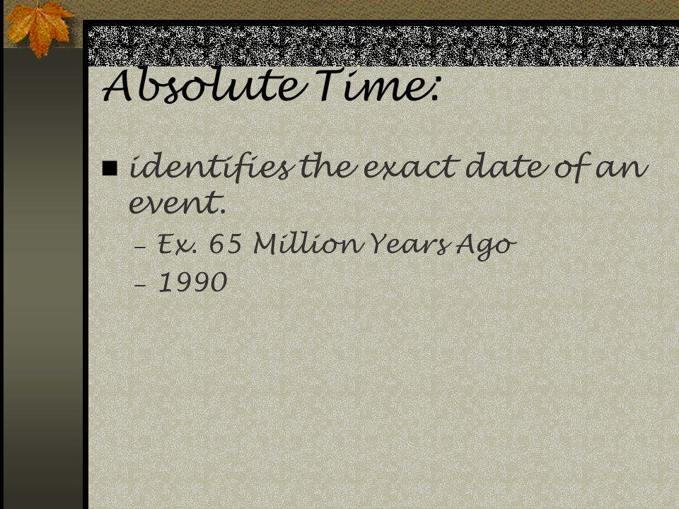 Relative Time: Ages of events are placed in order of occurrence. No exact date is identified.  Ex. WWI and WWII  I am the second child in my family.