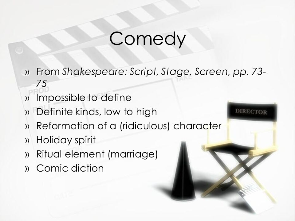 Comedy »From Shakespeare: Script, Stage, Screen, pp. 73- 75 »Impossible to define »Definite kinds, low to high »Reformation of a (ridiculous) characte