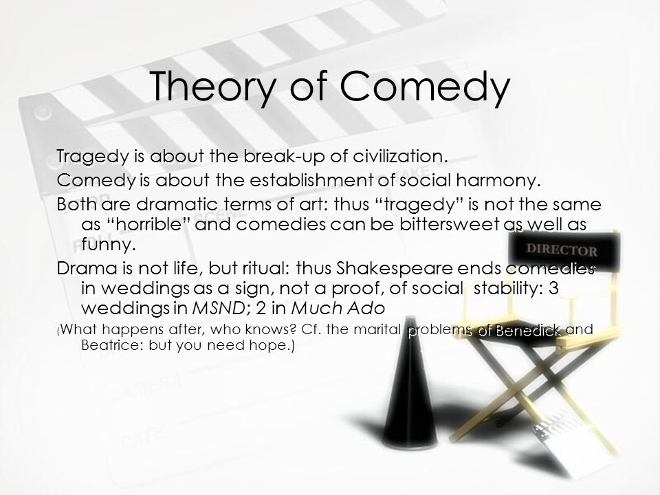 Theory of Comedy Tragedy is about the break-up of civilization. Comedy is about the establishment of social harmony. Both are dramatic terms of art: t