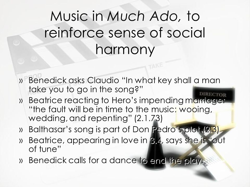 "Music in Much Ado, to reinforce sense of social harmony »Benedick asks Claudio ""In what key shall a man take you to go in the song?"" »Beatrice reactin"