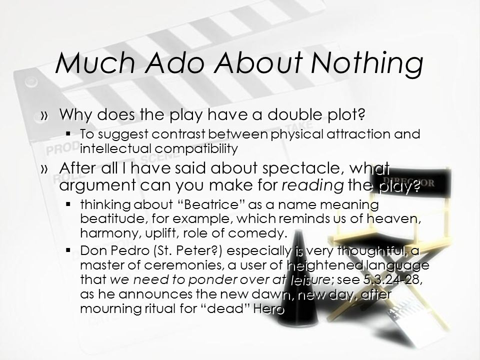 Much Ado About Nothing »Why does the play have a double plot?  To suggest contrast between physical attraction and intellectual compatibility »After