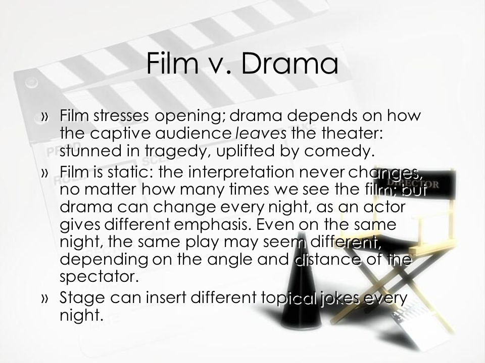 Film v. Drama »Film stresses opening; drama depends on how the captive audience leaves the theater: stunned in tragedy, uplifted by comedy. »Film is s