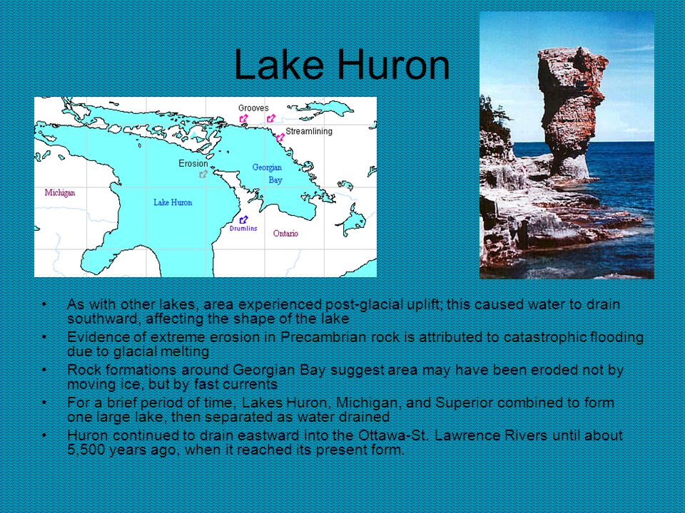 Lake Huron As with other lakes, area experienced post-glacial uplift; this caused water to drain southward, affecting the shape of the lake Evidence of extreme erosion in Precambrian rock is attributed to catastrophic flooding due to glacial melting Rock formations around Georgian Bay suggest area may have been eroded not by moving ice, but by fast currents For a brief period of time, Lakes Huron, Michigan, and Superior combined to form one large lake, then separated as water drained Huron continued to drain eastward into the Ottawa-St.