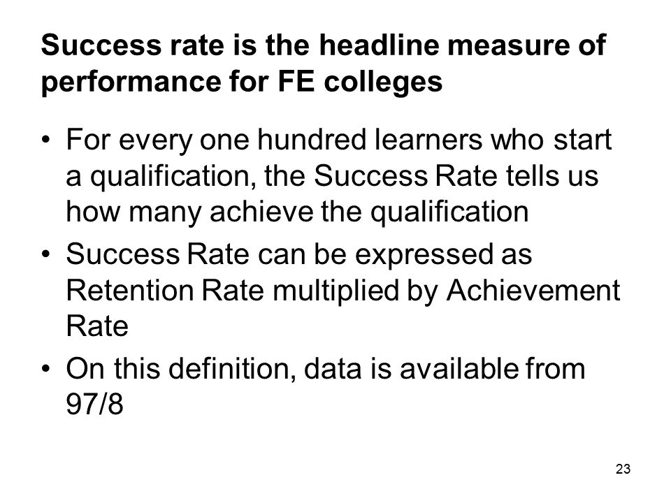 23 Success rate is the headline measure of performance for FE colleges For every one hundred learners who start a qualification, the Success Rate tell