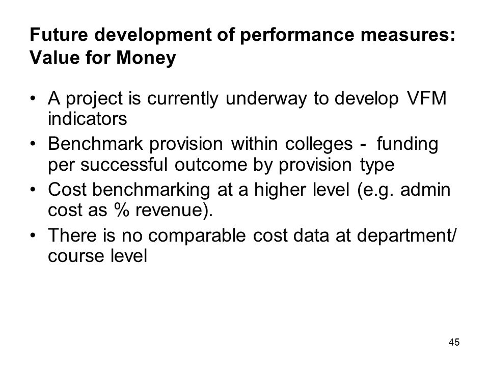 45 Future development of performance measures: Value for Money A project is currently underway to develop VFM indicators Benchmark provision within co