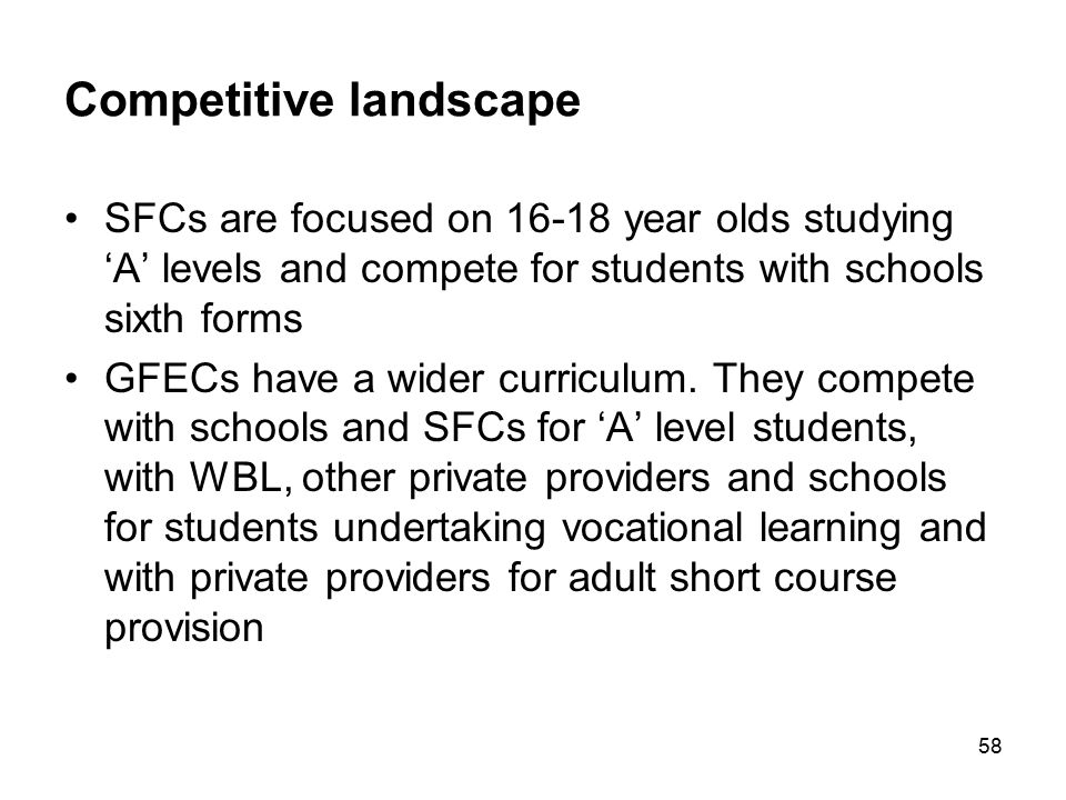 58 Competitive landscape SFCs are focused on 16-18 year olds studying 'A' levels and compete for students with schools sixth forms GFECs have a wider