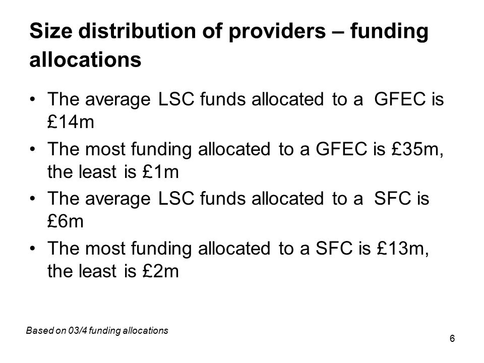 6 Size distribution of providers – funding allocations The average LSC funds allocated to a GFEC is £14m The most funding allocated to a GFEC is £35m,