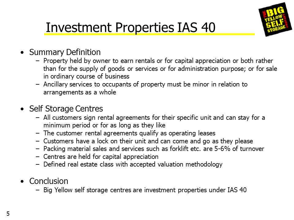 5 Investment Properties IAS 40 Summary Definition –Property held by owner to earn rentals or for capital appreciation or both rather than for the supply of goods or services or for administration purpose; or for sale in ordinary course of business –Ancillary services to occupants of property must be minor in relation to arrangements as a whole Self Storage Centres –All customers sign rental agreements for their specific unit and can stay for a minimum period or for as long as they like –The customer rental agreements qualify as operating leases –Customers have a lock on their unit and can come and go as they please –Packing material sales and services such as forklift etc.