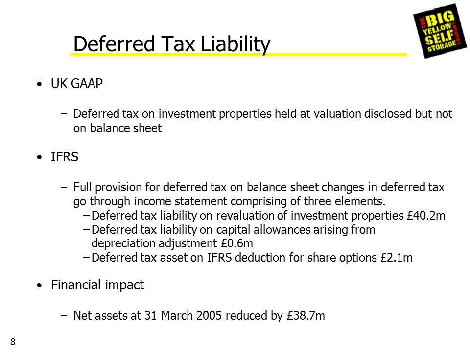 8 Deferred Tax Liability UK GAAP –Deferred tax on investment properties held at valuation disclosed but not on balance sheet IFRS –Full provision for deferred tax on balance sheet changes in deferred tax go through income statement comprising of three elements.