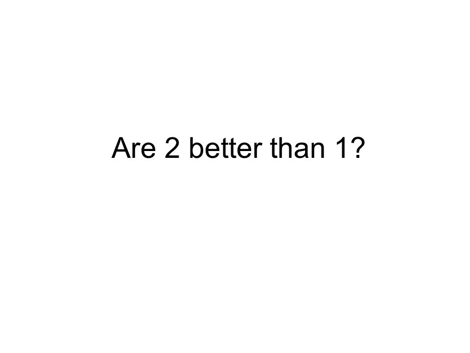 Are 2 better than 1?