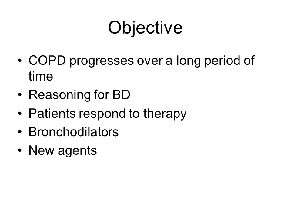 Objective COPD progresses over a long period of time Reasoning for BD Patients respond to therapy Bronchodilators New agents