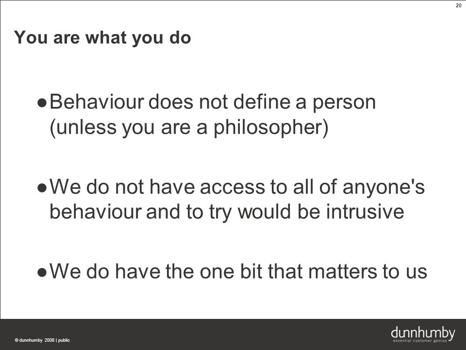 © dunnhumby 2008 | public 20 You are what you do ●Behaviour does not define a person (unless you are a philosopher) ●We do not have access to all of anyone s behaviour and to try would be intrusive ●We do have the one bit that matters to us