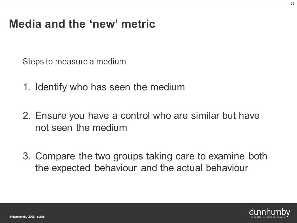 © dunnhumby 2008 | public 33 Media and the 'new' metric Steps to measure a medium 1.Identify who has seen the medium 2.Ensure you have a control who are similar but have not seen the medium 3.Compare the two groups taking care to examine both the expected behaviour and the actual behaviour