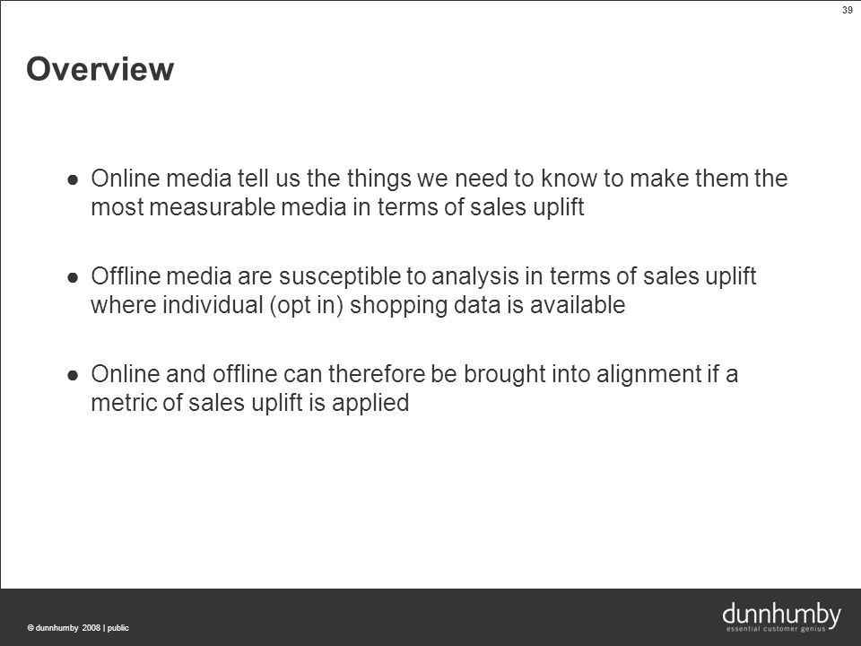 © dunnhumby 2008 | public 39 Overview ●Online media tell us the things we need to know to make them the most measurable media in terms of sales uplift ●Offline media are susceptible to analysis in terms of sales uplift where individual (opt in) shopping data is available ●Online and offline can therefore be brought into alignment if a metric of sales uplift is applied