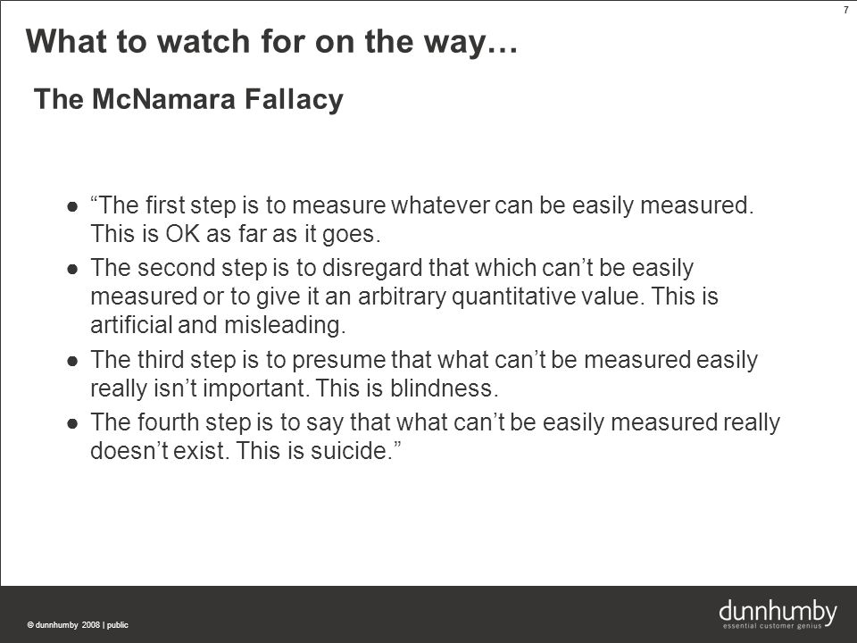 © dunnhumby 2008 | public 7 What to watch for on the way… The McNamara Fallacy ● The first step is to measure whatever can be easily measured.