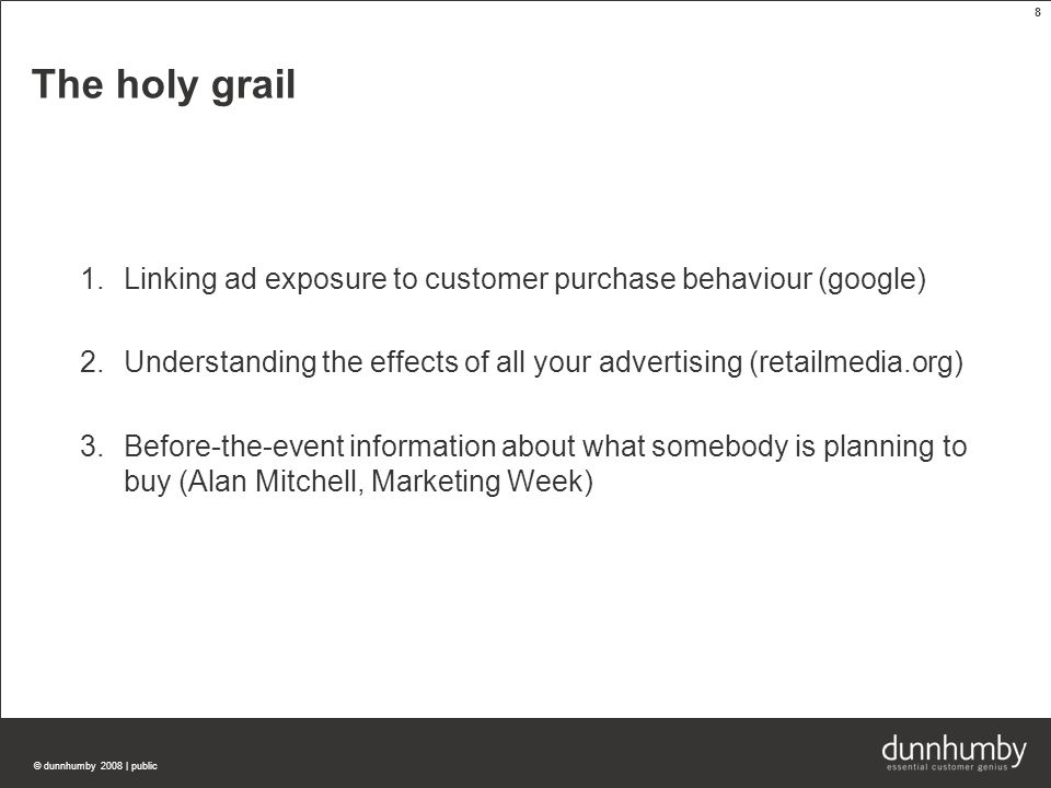 © dunnhumby 2008 | public 8 The holy grail 1.Linking ad exposure to customer purchase behaviour (google) 2.Understanding the effects of all your advertising (retailmedia.org) 3.Before-the-event information about what somebody is planning to buy (Alan Mitchell, Marketing Week)