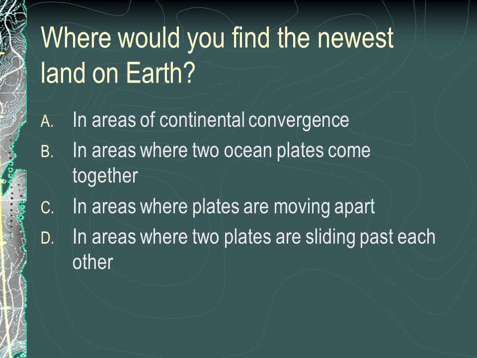 Where would you find the newest land on Earth? A. In areas of continental convergence B. In areas where two ocean plates come together C. In areas whe