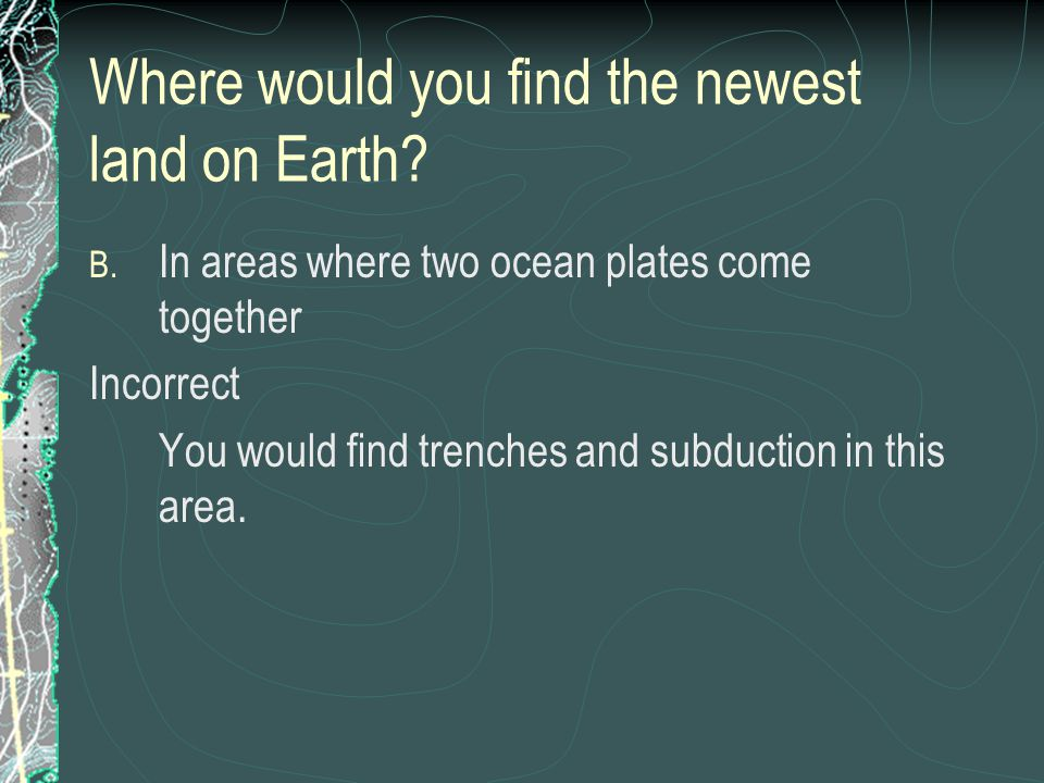 Where would you find the newest land on Earth? B. In areas where two ocean plates come together Incorrect You would find trenches and subduction in th