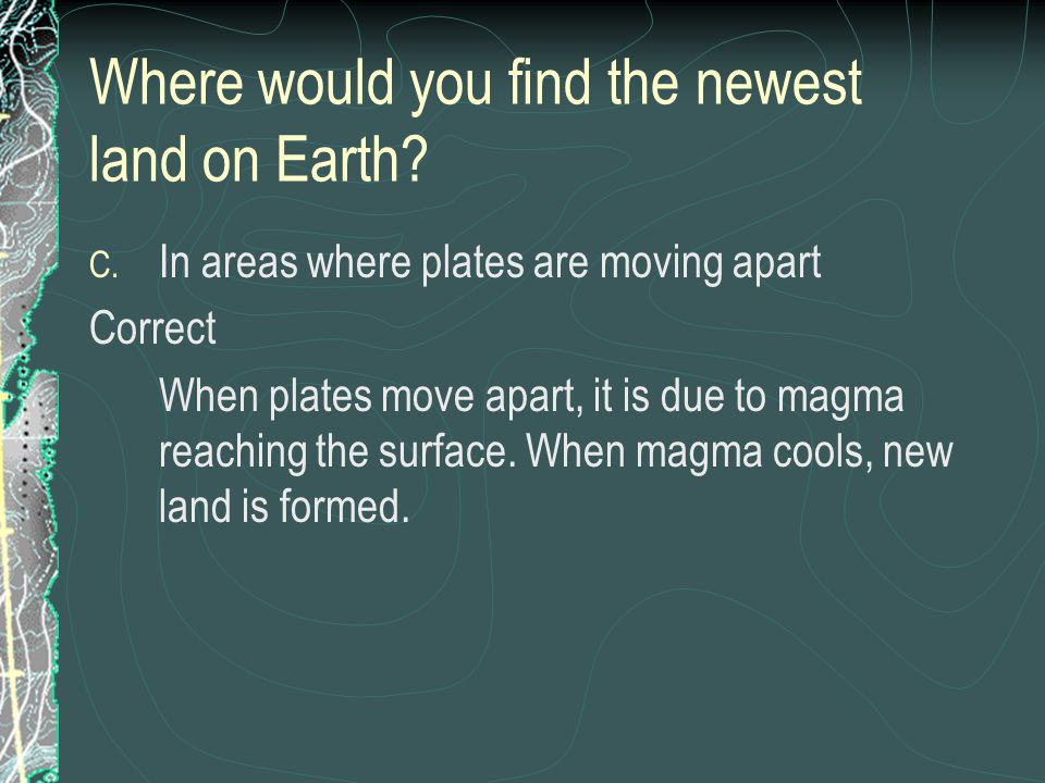 Where would you find the newest land on Earth? C. In areas where plates are moving apart Correct When plates move apart, it is due to magma reaching t