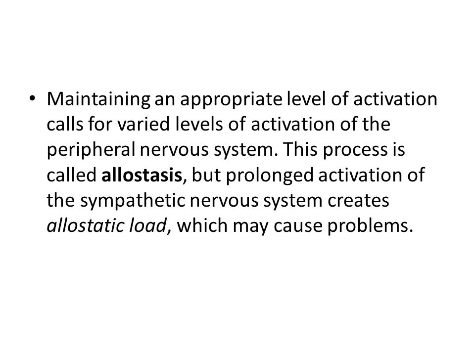 Maintaining an appropriate level of activation calls for varied levels of activation of the peripheral nervous system. This process is called allostas
