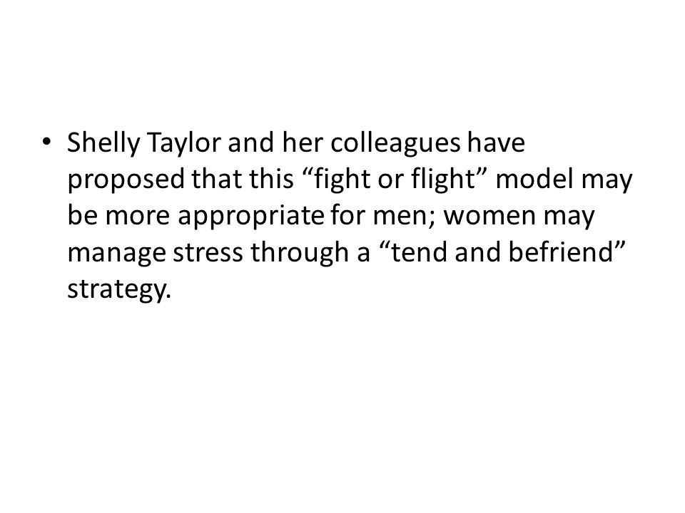 """Shelly Taylor and her colleagues have proposed that this """"fight or flight"""" model may be more appropriate for men; women may manage stress through a """"t"""